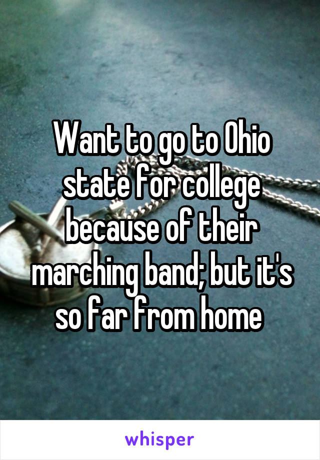 Want to go to Ohio state for college because of their marching band; but it's so far from home