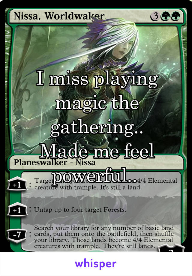 I miss playing magic the gathering.. Made me feel powerful..