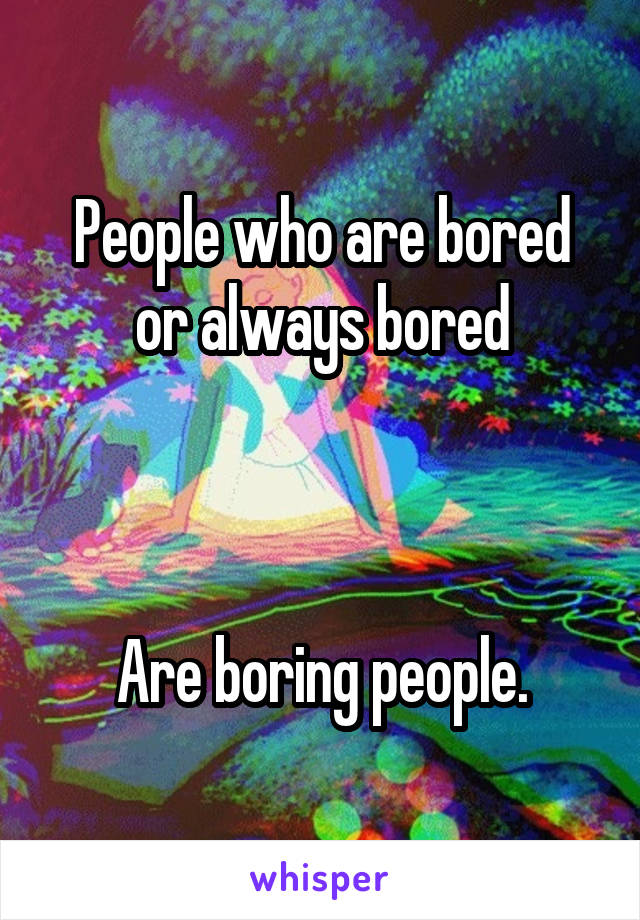 People who are bored or always bored    Are boring people.