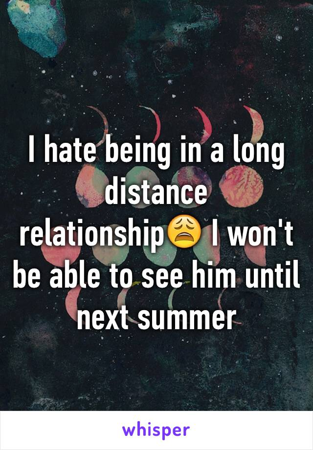 I hate being in a long distance relationship😩 I won't be able to see him until next summer