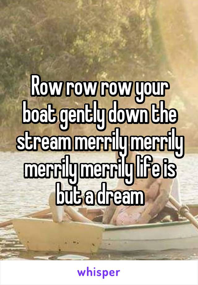 Row row row your boat gently down the stream merrily merrily merrily merrily life is but a dream
