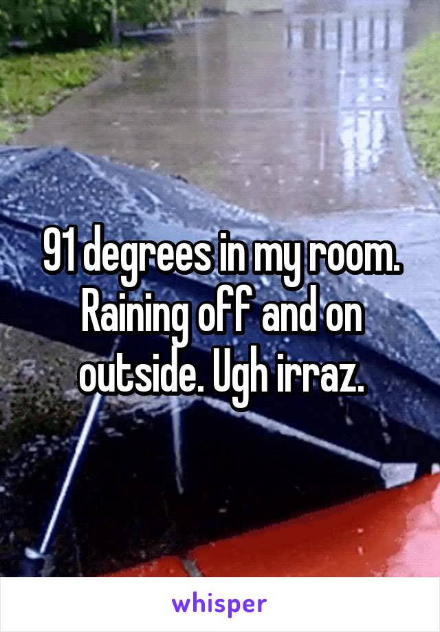 91 degrees in my room. Raining off and on outside. Ugh irraz.