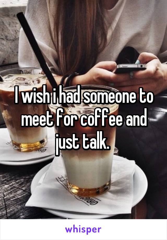 I wish i had someone to meet for coffee and just talk.
