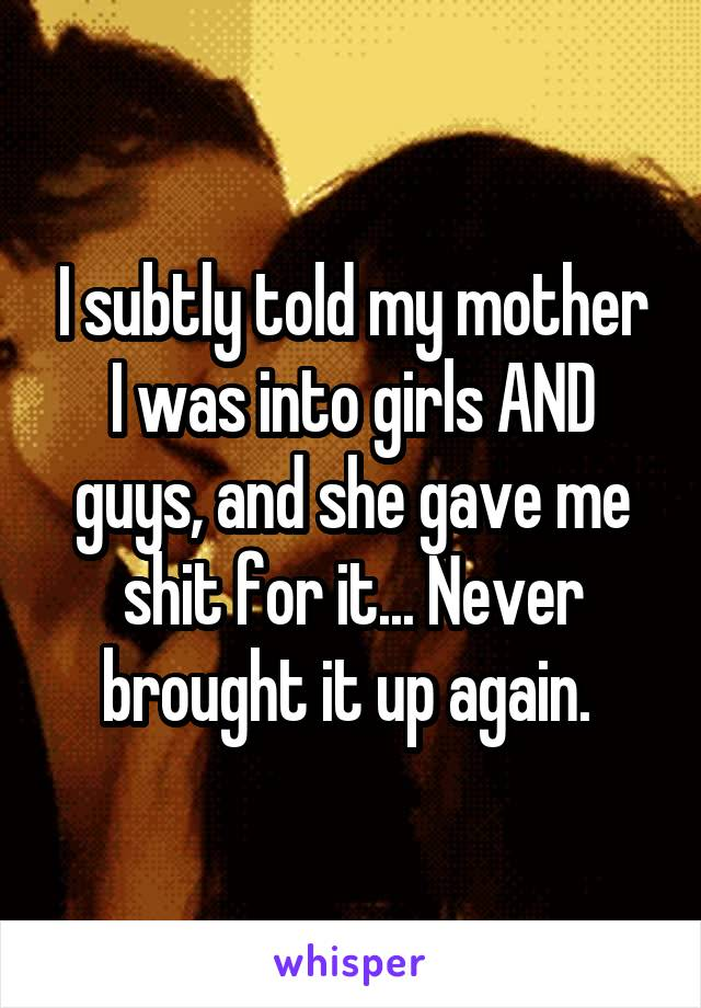I subtly told my mother I was into girls AND guys, and she gave me shit for it... Never brought it up again.