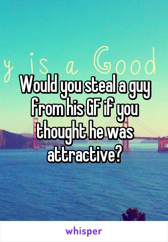 Would you steal a guy from his GF if you thought he was attractive?