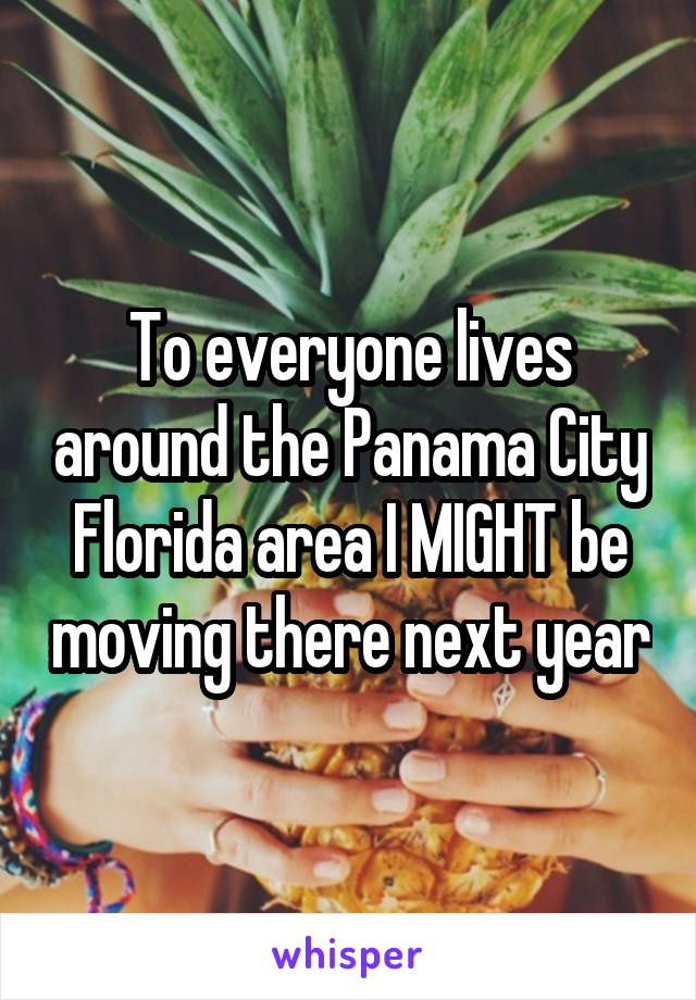To everyone lives around the Panama City Florida area I MIGHT be moving there next year