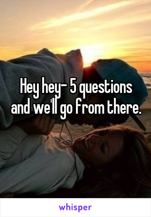 Hey hey- 5 questions and we'll go from there.