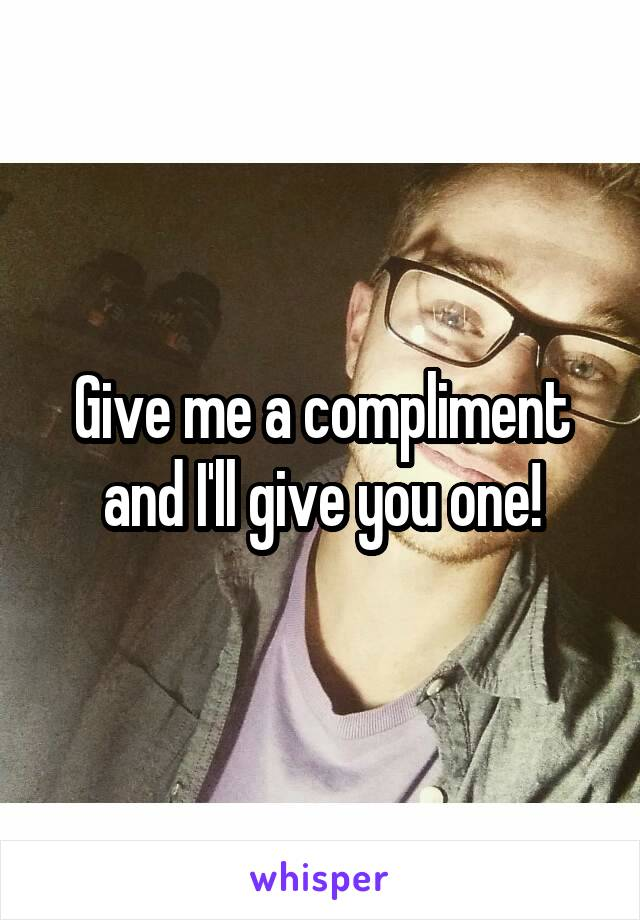 Give me a compliment and I'll give you one!