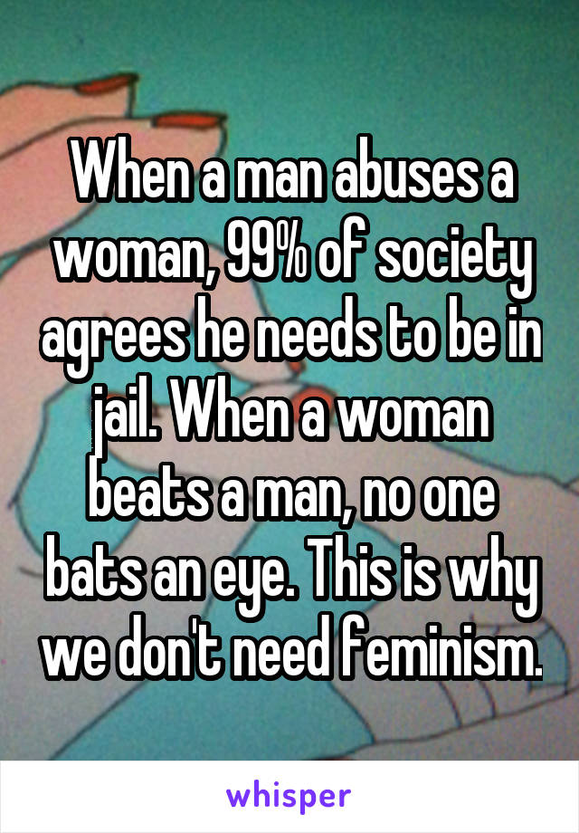 When a man abuses a woman, 99% of society agrees he needs to be in jail. When a woman beats a man, no one bats an eye. This is why we don't need feminism.