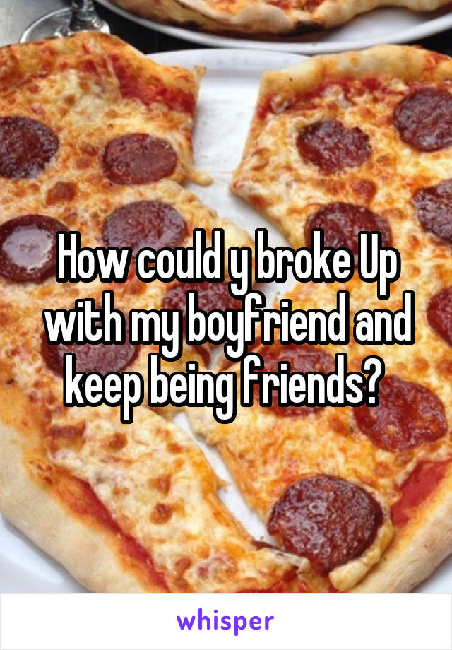 How could y broke Up with my boyfriend and keep being friends?