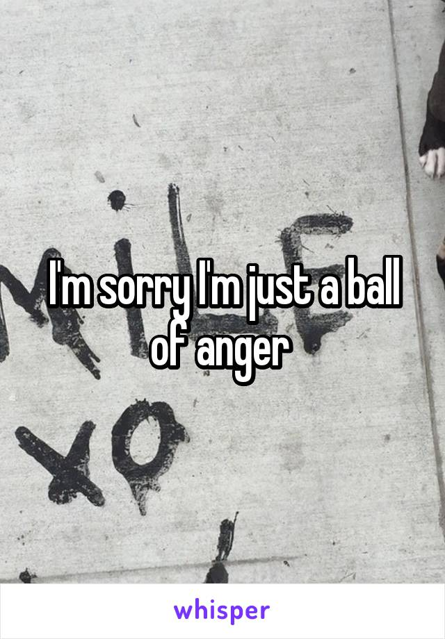 I'm sorry I'm just a ball of anger