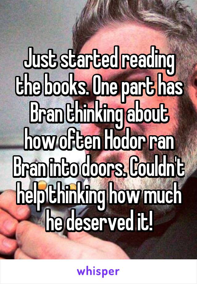 Just started reading the books. One part has Bran thinking about how often Hodor ran Bran into doors. Couldn't help thinking how much he deserved it!