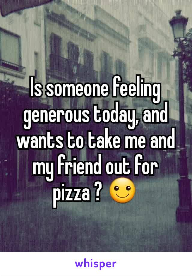 Is someone feeling generous today, and wants to take me and my friend out for pizza ? ☺