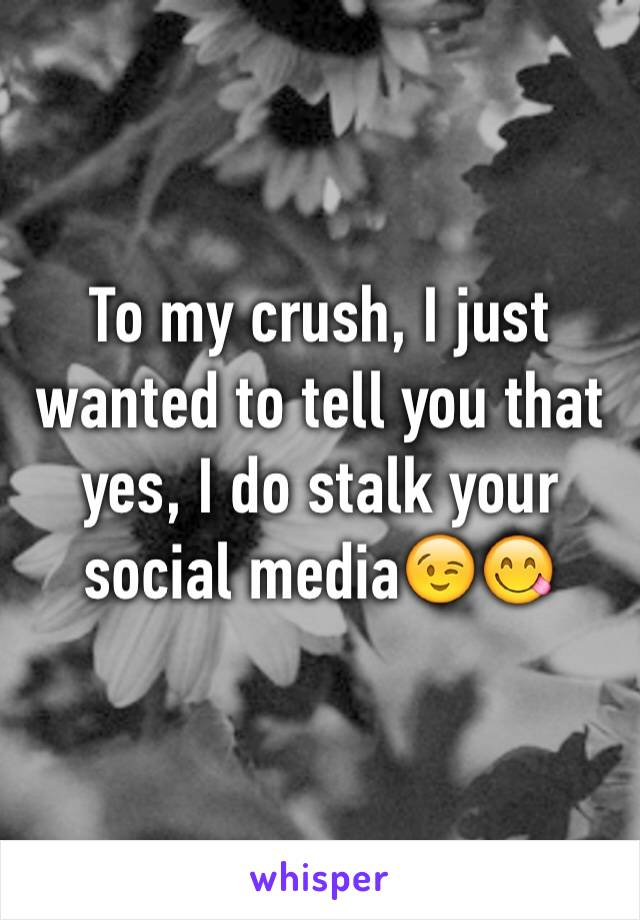 To my crush, I just wanted to tell you that yes, I do stalk your social media😉😋
