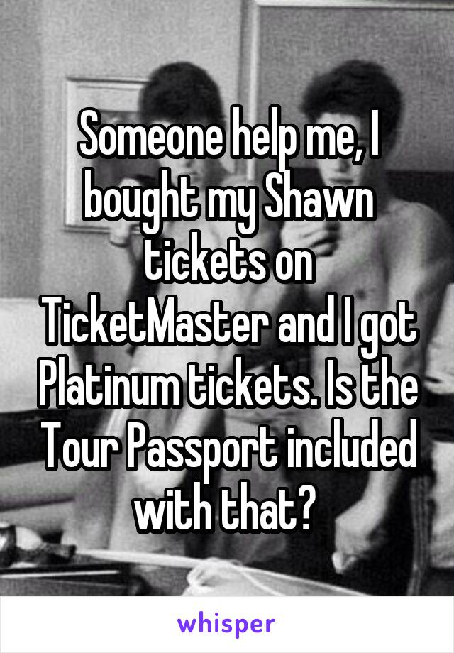 Someone help me, I bought my Shawn tickets on TicketMaster and I got Platinum tickets. Is the Tour Passport included with that?