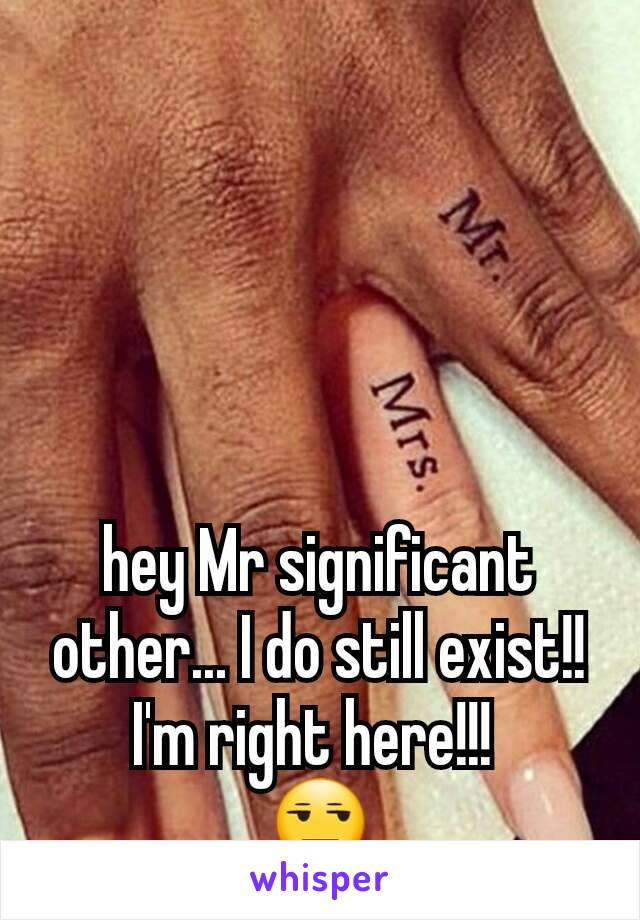 hey Mr significant other... I do still exist!! I'm right here!!!  😒