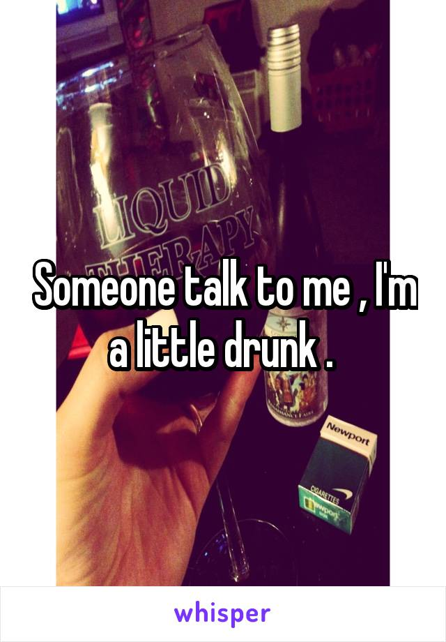 Someone talk to me , I'm a little drunk .