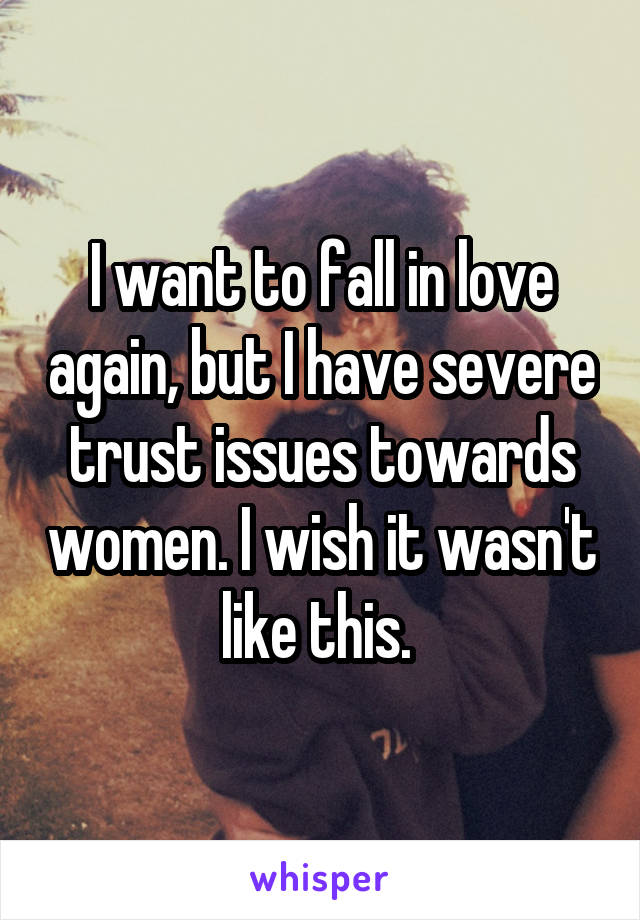 I want to fall in love again, but I have severe trust issues towards women. I wish it wasn't like this.