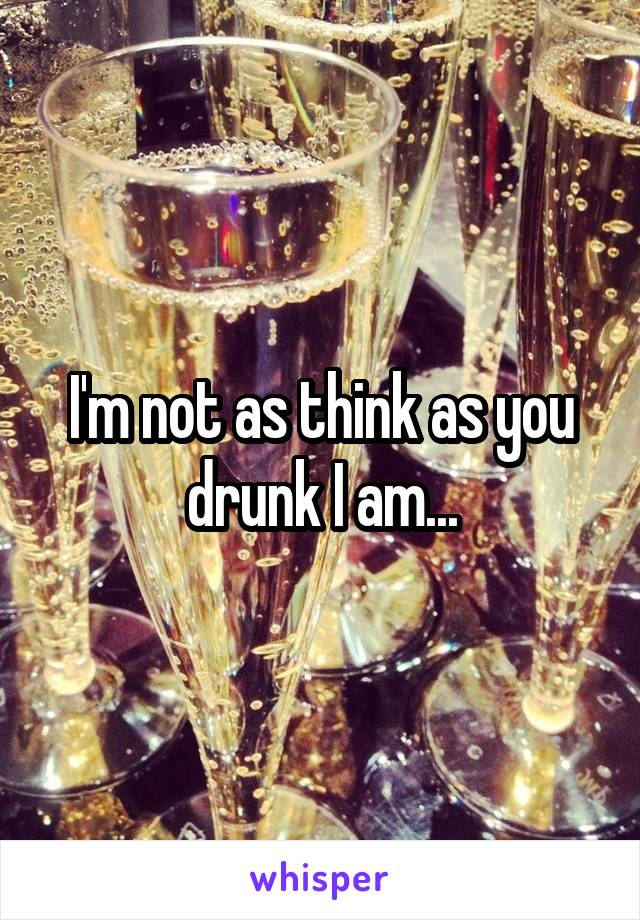 I'm not as think as you drunk I am...
