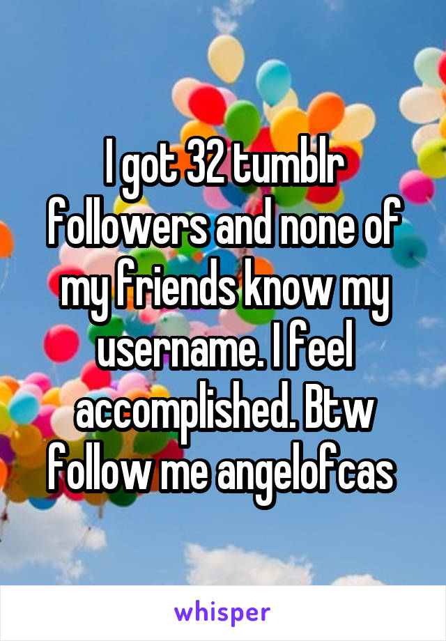 I got 32 tumblr followers and none of my friends know my username. I feel accomplished. Btw follow me angelofcas