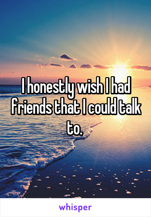 I honestly wish I had friends that I could talk to.