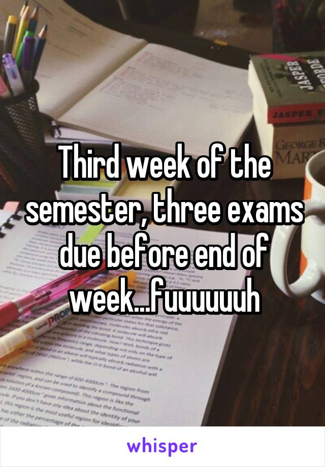 Third week of the semester, three exams due before end of week...fuuuuuuh