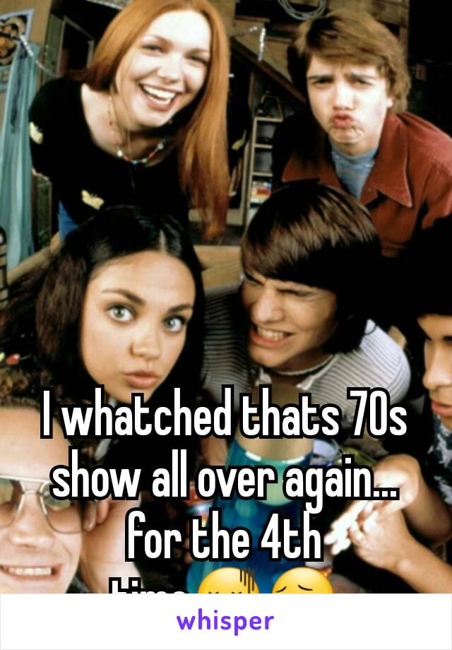 I whatched thats 70s show all over again... for the 4th time😖😔