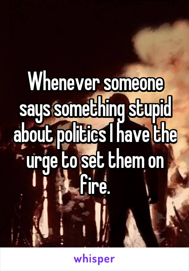 Whenever someone says something stupid about politics I have the urge to set them on fire.