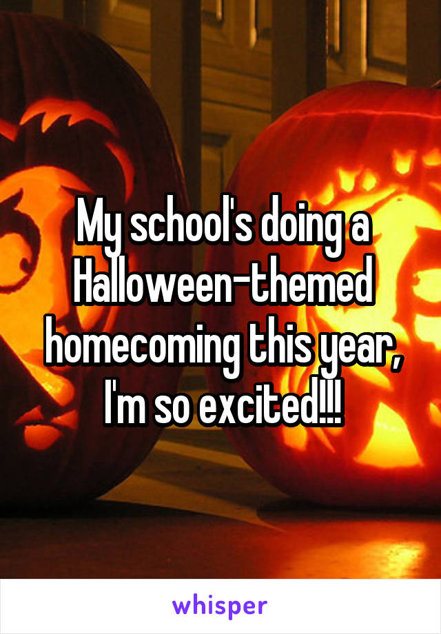 My school's doing a Halloween-themed homecoming this year, I'm so excited!!!