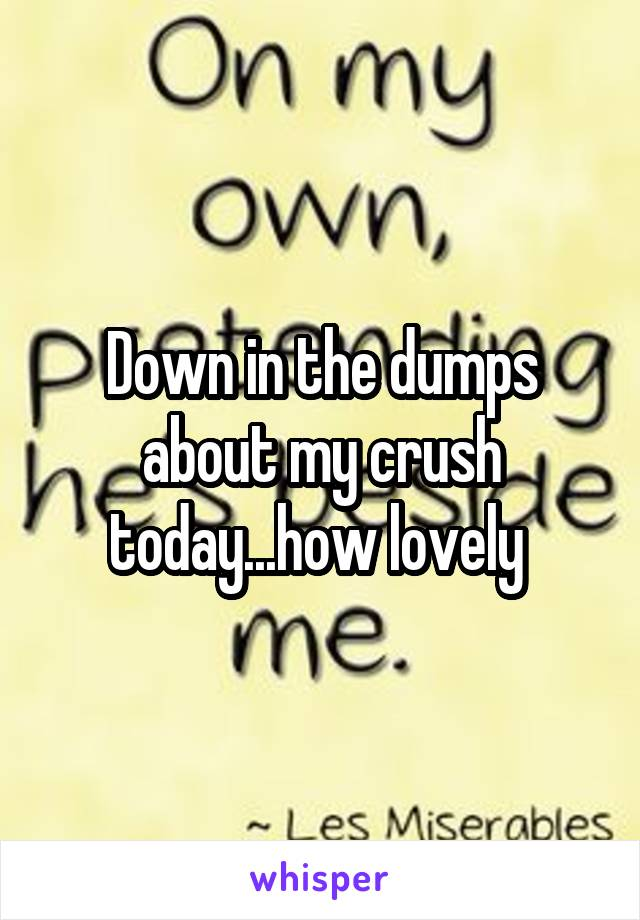 Down in the dumps about my crush today...how lovely
