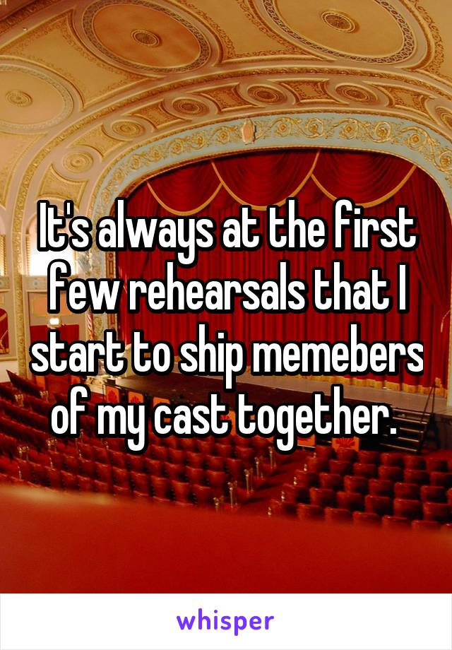 It's always at the first few rehearsals that I start to ship memebers of my cast together.