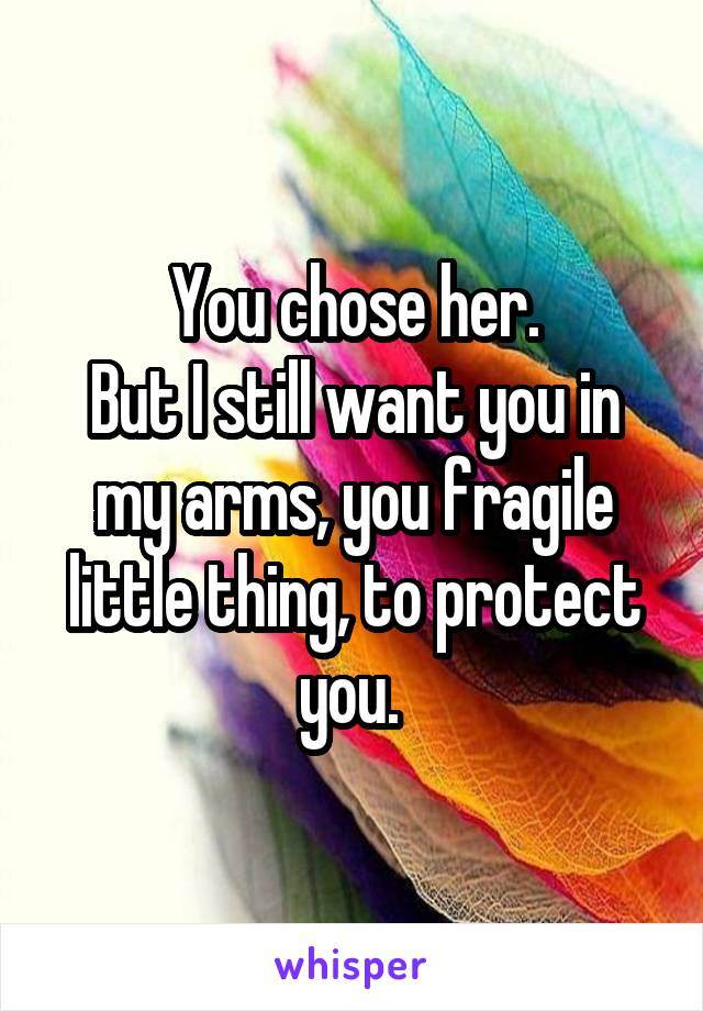 You chose her. But I still want you in my arms, you fragile little thing, to protect you.