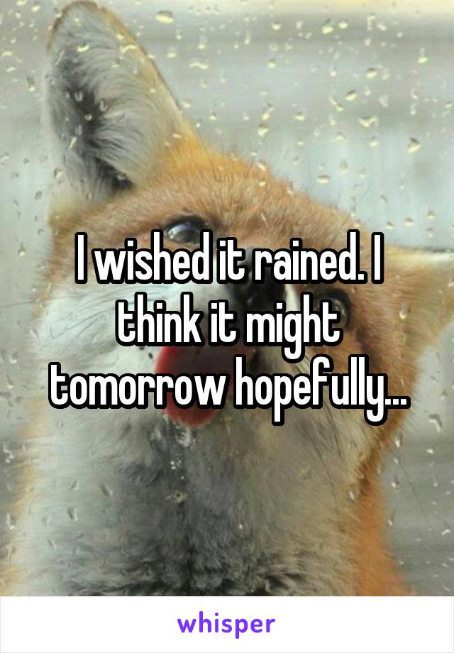 I wished it rained. I think it might tomorrow hopefully...