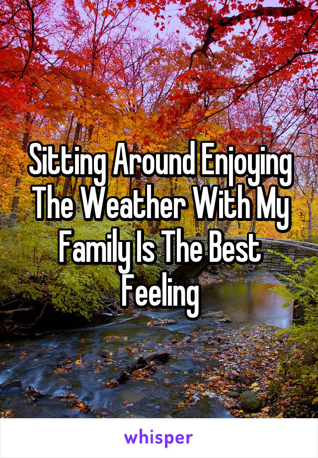 Sitting Around Enjoying The Weather With My Family Is The Best Feeling