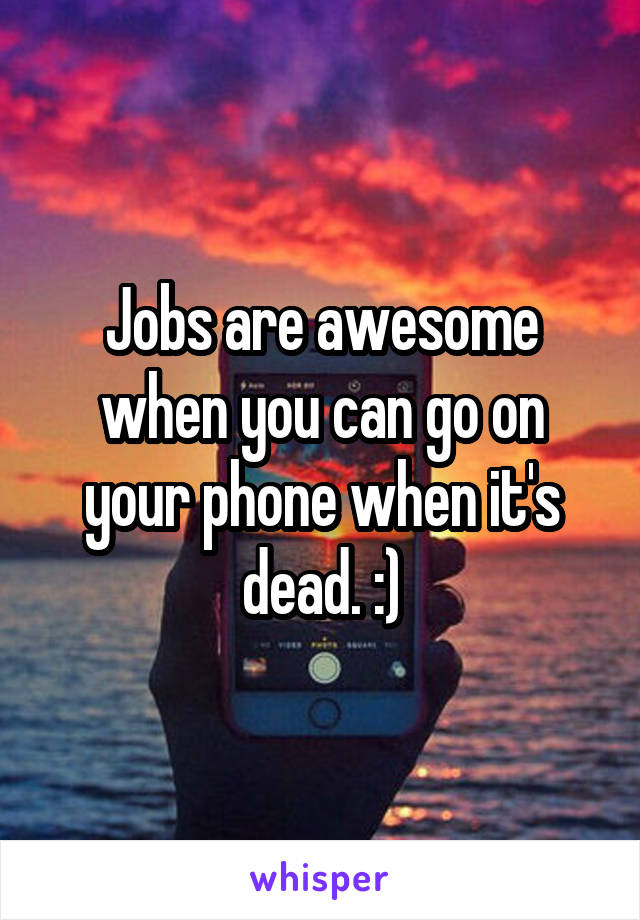 Jobs are awesome when you can go on your phone when it's dead. :)
