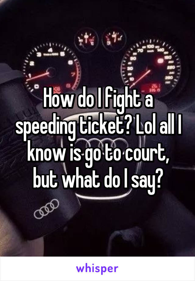 How do I fight a speeding ticket? Lol all I know is go to court, but what do I say?