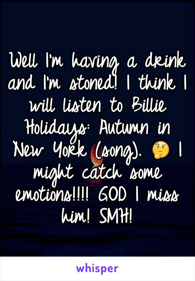 Well I'm having a drink and I'm stoned! I think I will listen to Billie Holidays: Autumn in New York (song). 🤔 I might catch some emotions!!!! GOD I miss him! SMH!