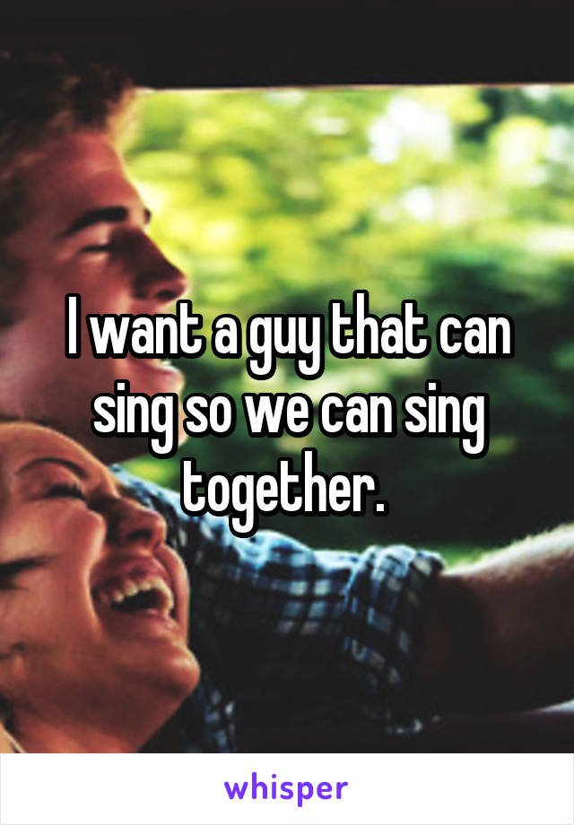 I want a guy that can sing so we can sing together.