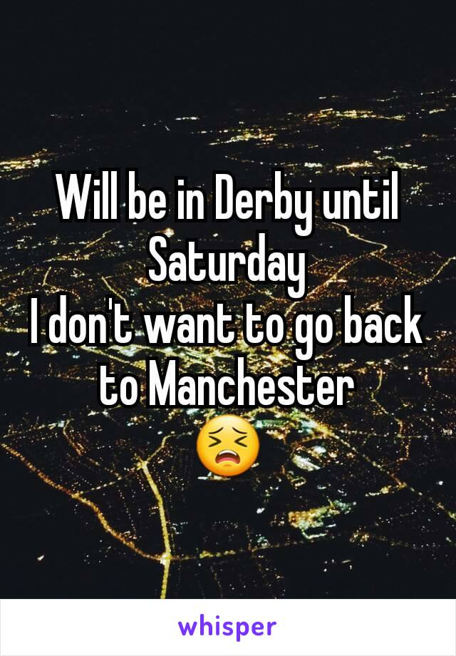 Will be in Derby until Saturday I don't want to go back to Manchester 😣