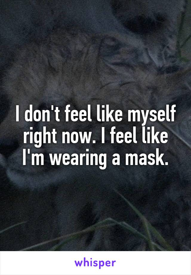 I don't feel like myself right now. I feel like I'm wearing a mask.