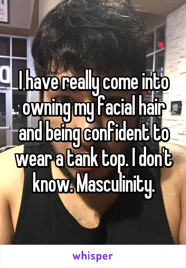 I have really come into owning my facial hair and being confident to wear a tank top. I don't know. Masculinity.