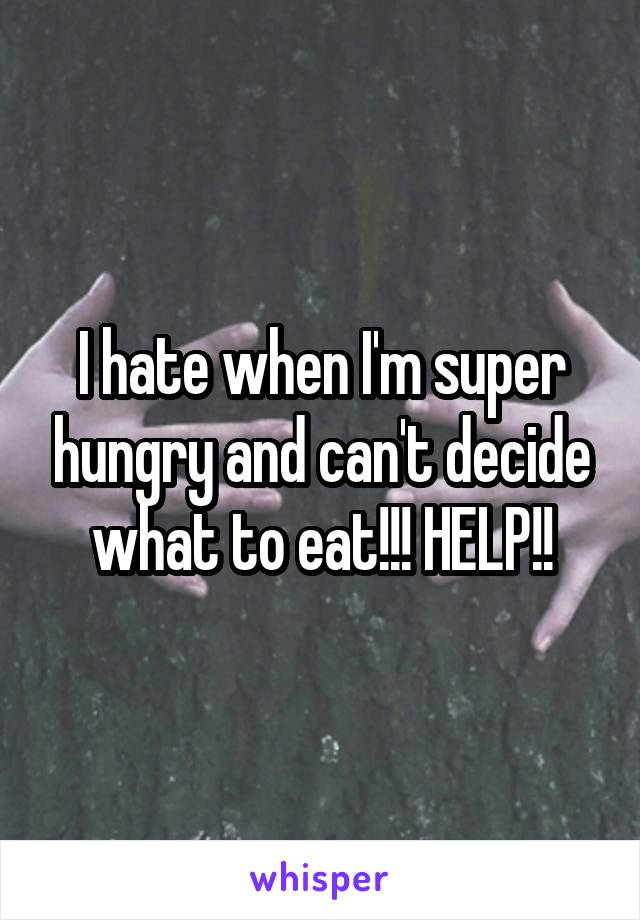 I hate when I'm super hungry and can't decide what to eat!!! HELP!!
