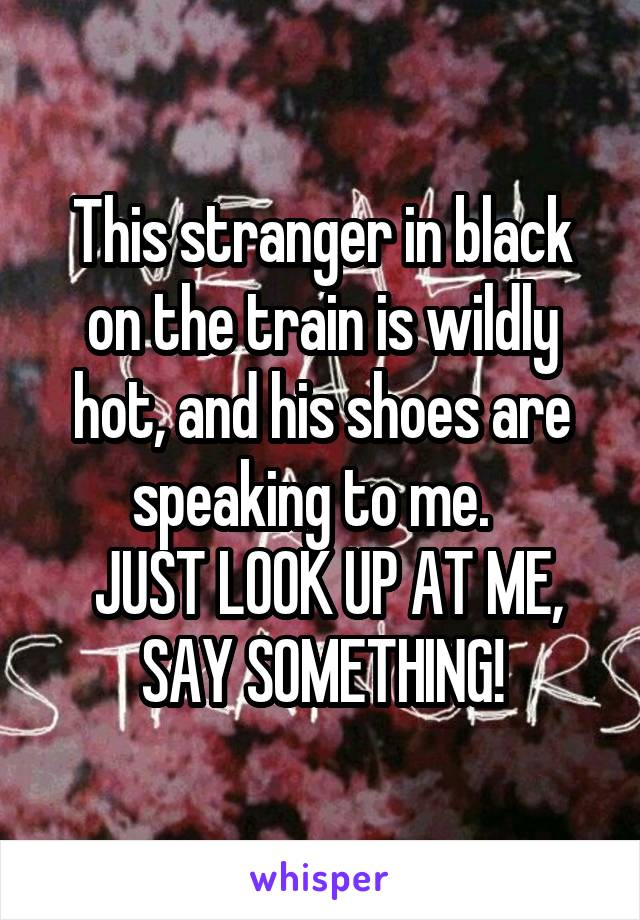 This stranger in black on the train is wildly hot, and his shoes are speaking to me.    JUST LOOK UP AT ME, SAY SOMETHING!