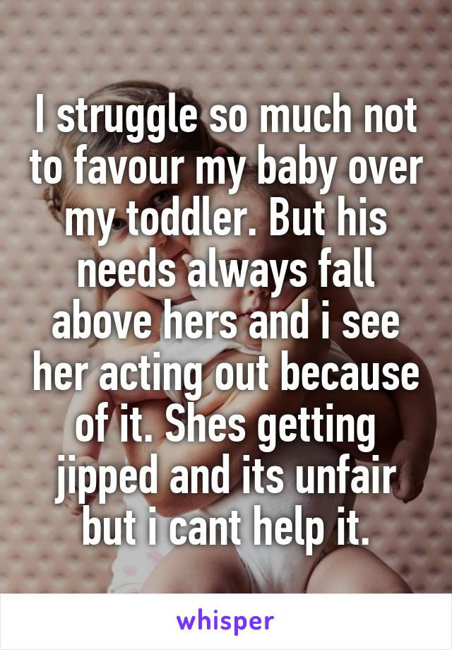 I struggle so much not to favour my baby over my toddler. But his needs always fall above hers and i see her acting out because of it. Shes getting jipped and its unfair but i cant help it.