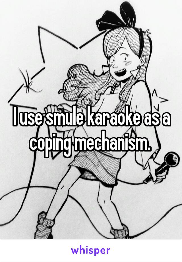 I use smule karaoke as a coping mechanism.
