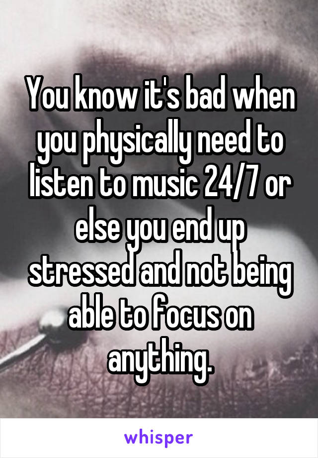 You know it's bad when you physically need to listen to music 24/7 or else you end up stressed and not being able to focus on anything.