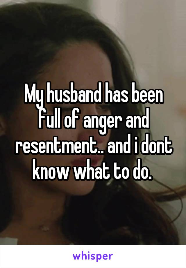 My husband has been full of anger and resentment.. and i dont know what to do.