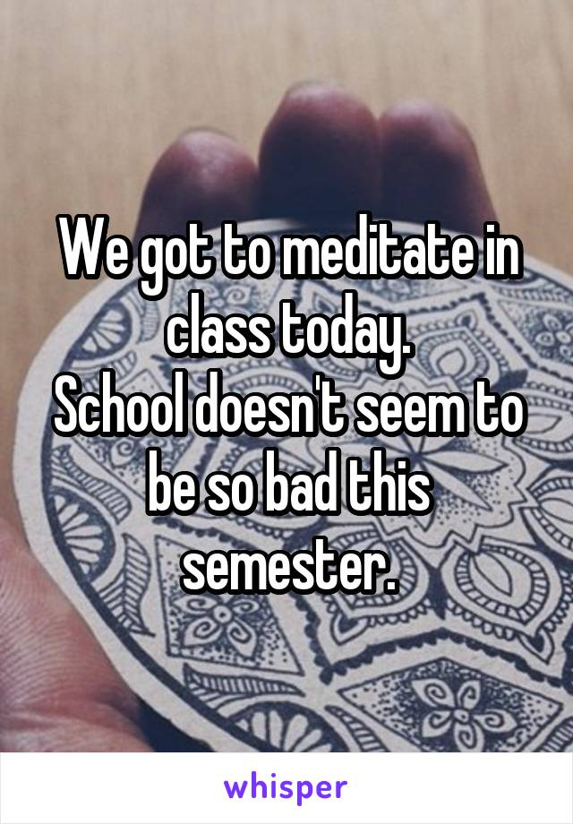 We got to meditate in class today. School doesn't seem to be so bad this semester.