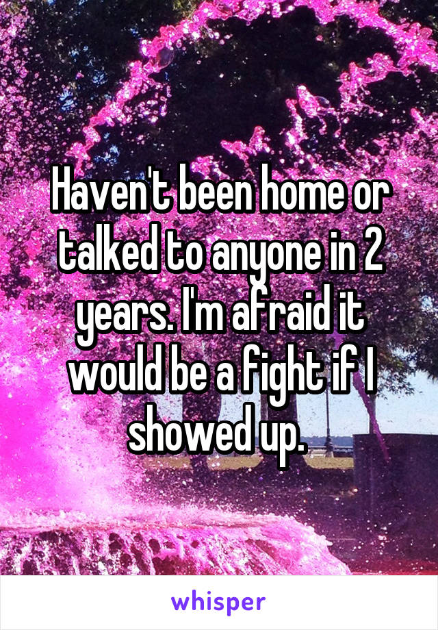 Haven't been home or talked to anyone in 2 years. I'm afraid it would be a fight if I showed up.