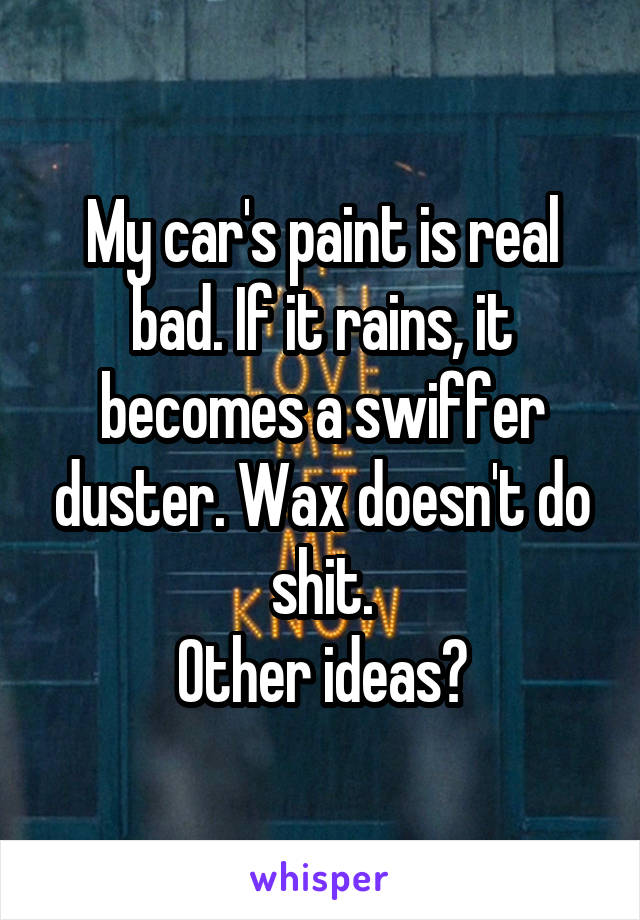 My car's paint is real bad. If it rains, it becomes a swiffer duster. Wax doesn't do shit. Other ideas?